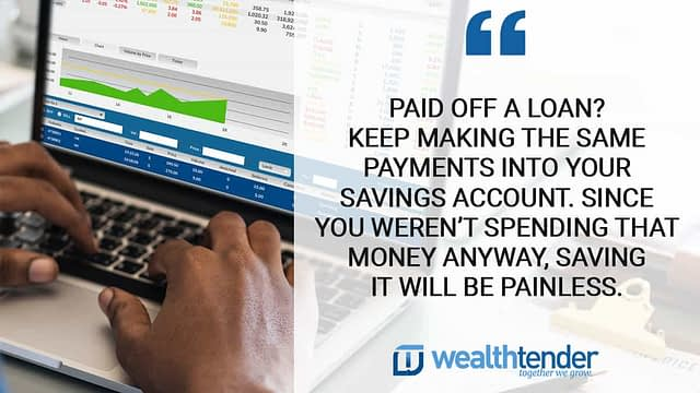 Quote - paid off a loan?  Keep making the same payment into your savings account.